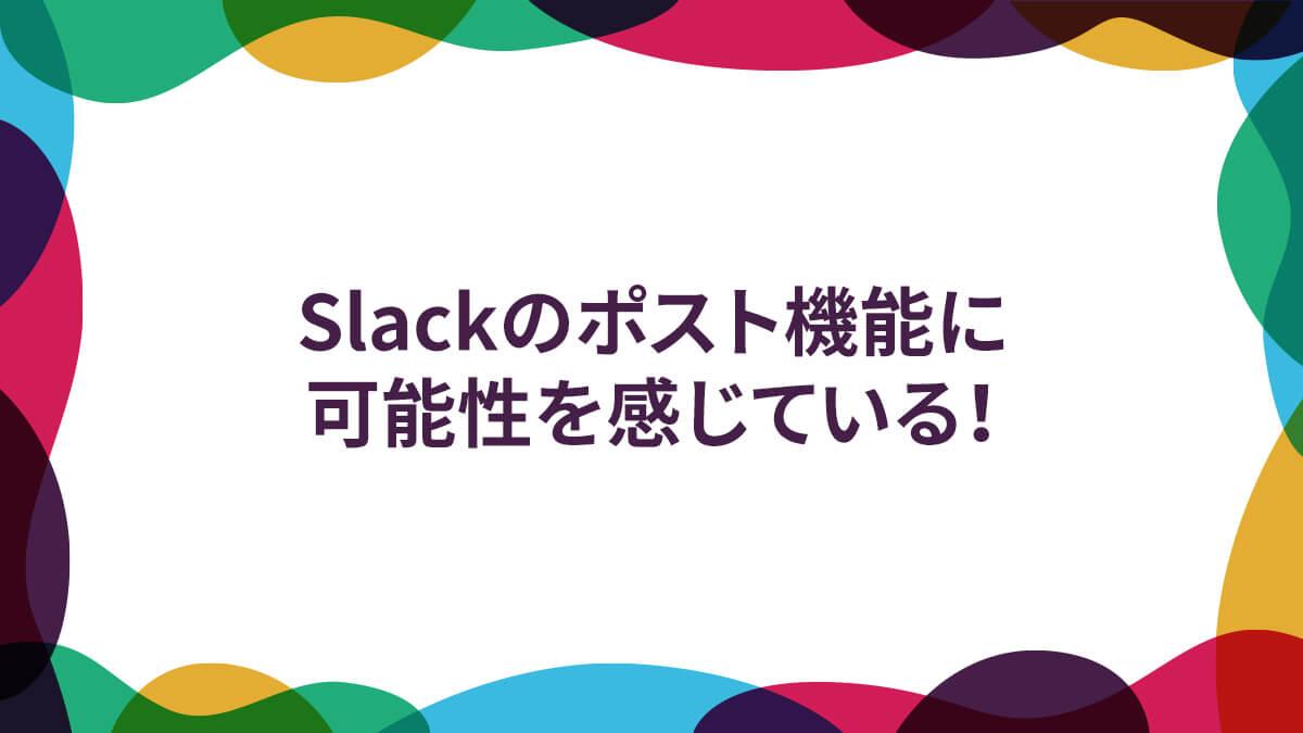 Slackのポスト機能に可能性を感じている!