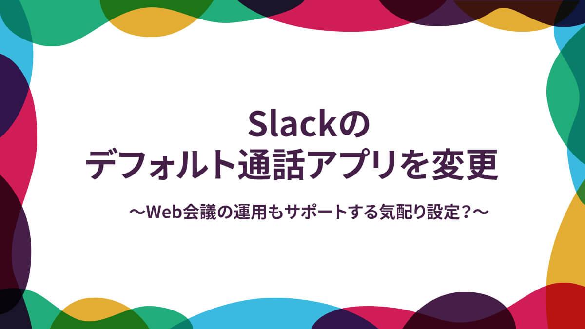 Slackのデフォルト通話アプリを変更~Web会議の運用もサポートする気配り設定?~