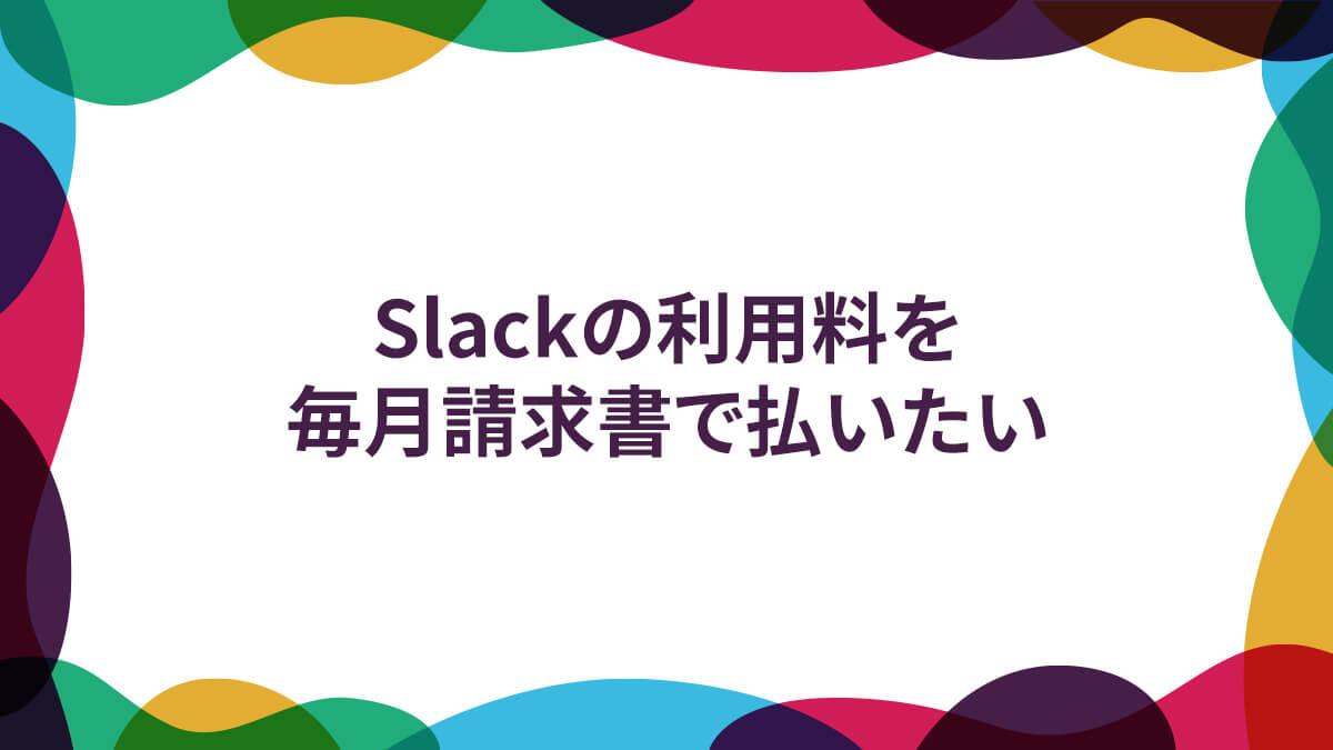 Slackの利用料を、毎月請求書で払いたい